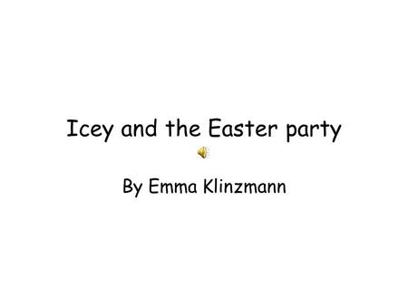 Icey and the Easter party By Emma Klinzmann Once upon a time there lived a penguin named Icey. She was getting ready for Easter. Everybody in penguin.