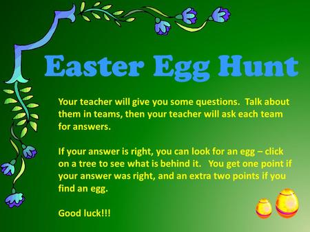 Easter Egg Hunt Your teacher will give you some questions. Talk about them in teams, then your teacher will ask each team for answers. If your answer.