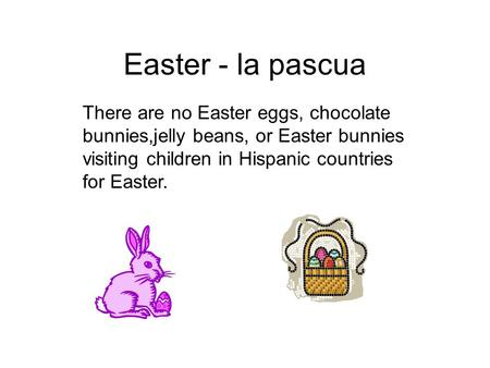 Easter - la pascua There are no Easter eggs, chocolate bunnies,jelly beans, or Easter bunnies visiting children in Hispanic countries for Easter.
