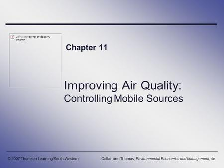 Improving Air Quality: Controlling Mobile Sources Chapter 11 © 2007 Thomson Learning/South-WesternCallan and Thomas, Environmental Economics and Management,