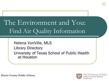 The Environment and You: Find Air Quality Information Helena VonVille, MLS Library Directory University of Texas School of Public Health at Houston Harris.