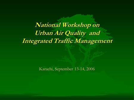 National Workshop on Urban Air Quality and Integrated Traffic Management Karachi, September 13-14, 2006.