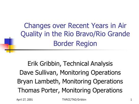 April 27, 2001TNRCC/TAD/Gribbin1 Changes over Recent Years in Air Quality in the Rio Bravo/Rio Grande Border Region Erik Gribbin, Technical Analysis Dave.