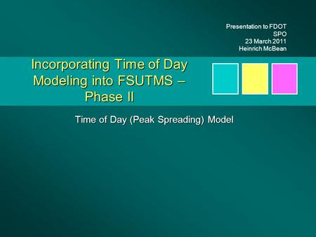 Incorporating Time of Day Modeling into FSUTMS – Phase II Time of Day (Peak Spreading) Model Presentation to FDOT SPO 23 March 2011 Heinrich McBean.