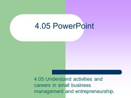 4.05 PowerPoint 4.05 Understand activities and careers in small business management and entrepreneurship.