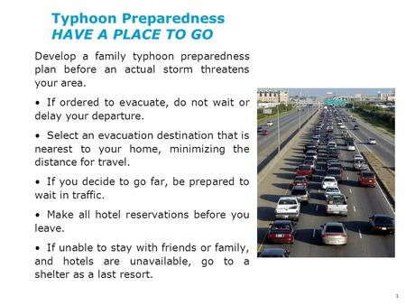 1 Typhoon Preparedness HAVE A PLACE TO GO Develop a family typhoon preparedness plan before an actual storm threatens your area. If ordered to evacuate,