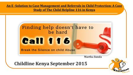 An E -Solution to Case Management and Referrals in Child Protection: A Case Study of The Child Helpline 116 in Kenya Childline Kenya September 2015 Martha.