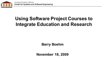 University of Southern California Center for Systems and Software Engineering Using Software Project Courses to Integrate Education and Research Barry.