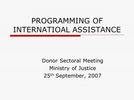PROGRAMMING OF INTERNATIOAL ASSISTANCE Donor Sectoral Meeting Ministry of Justice 25 th September, 2007.
