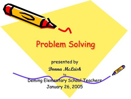 Problem Solving presented by Donna McLeish to Deming Elementary School Teachers January 26, 2005.