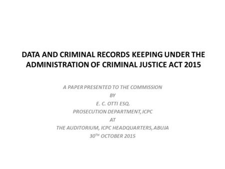 DATA AND CRIMINAL RECORDS KEEPING UNDER THE ADMINISTRATION OF CRIMINAL JUSTICE ACT 2015 A PAPER PRESENTED TO THE COMMISSION BY E. C. OTTI ESQ. PROSECUTION.