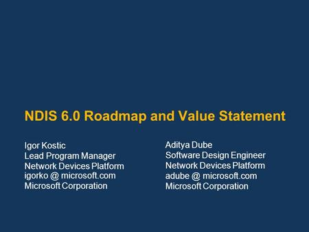 NDIS 6.0 Roadmap and Value Statement Igor Kostic Lead Program Manager Network Devices Platform microsoft.com Microsoft Corporation Aditya Dube.
