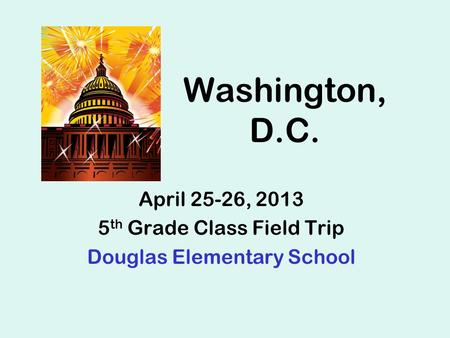 Washington, D.C. April 25-26, 2013 5 th Grade Class Field Trip Douglas Elementary School.