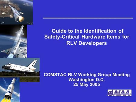 Guide to the Identification of Safety-Critical Hardware Items for RLV Developers COMSTAC RLV Working Group Meeting Washington D.C. 25 May 2005.