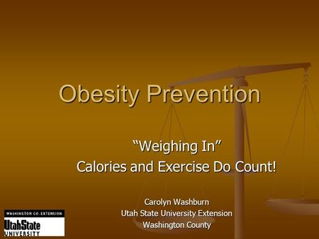 "Obesity Prevention ""Weighing In"" Calories and Exercise Do Count! Carolyn Washburn Utah State University Extension Washington County."