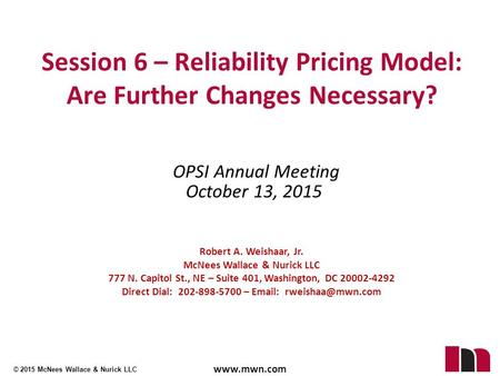 © 2015 McNees Wallace & Nurick LLC www.mwn.com OPSI Annual Meeting October 13, 2015 Session 6 – Reliability Pricing Model: Are Further Changes Necessary?