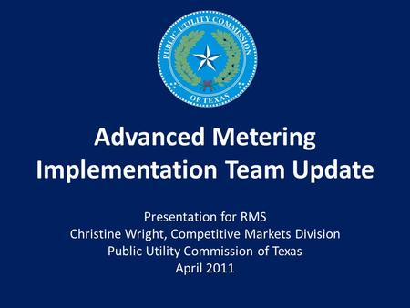 Advanced Metering Implementation Team Update Presentation for RMS Christine Wright, Competitive Markets Division Public Utility Commission of Texas April.