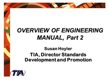 OVERVIEW OF ENGINEERING MANUAL, Part 2 Susan Hoyler TIA, Director Standards Development and Promotion.
