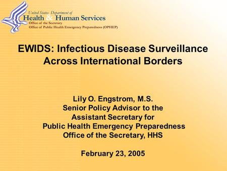 0 EWIDS: Infectious Disease Surveillance Across International Borders Lily O. Engstrom, M.S. Senior Policy Advisor to the Assistant Secretary for Public.