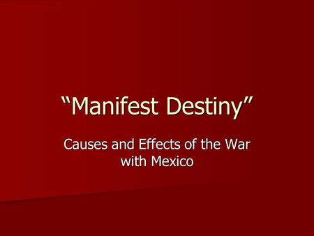 """Manifest Destiny"" Causes and Effects of the War with Mexico."
