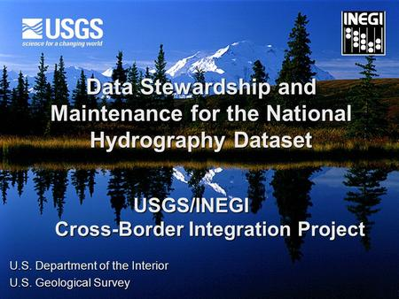 Data Stewardship and Maintenance for the National Hydrography Dataset USGS/INEGI Cross-Border Integration Project Cross-Border Integration Project U.S.