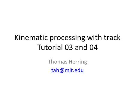 Kinematic processing with track Tutorial 03 and 04 Thomas Herring