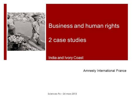 Business and human rights 2 case studies India and Ivory Coast Sciences Po – 24 mars 2013 Amnesty International France.