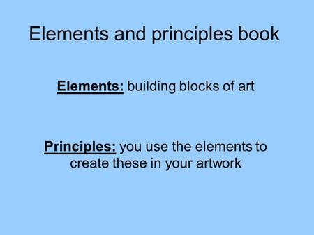 Elements and principles book Elements: building blocks of art Principles: you use the elements to create these in your artwork.