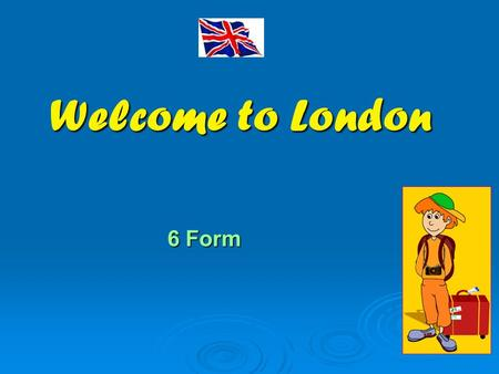 Welcome to London 6 Form. Welcome to London! LLLLondon is the capital of the United Kingdom of Great Britain and Northern Ireland. Look at the map.