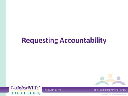 Requesting Accountability. What is accountability? An entity (or individual) is accountable when its actions, practices and policies are open to inspection.