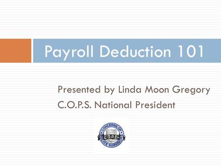 Presented by Linda Moon Gregory C.O.P.S. National President Payroll Deduction 101.