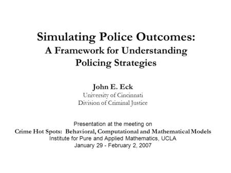 Simulating Police Outcomes: A Framework for Understanding Policing Strategies John E. Eck University of Cincinnati Division of Criminal Justice Presentation.
