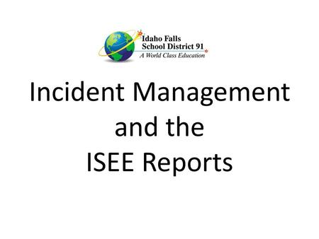 Incident Management and the ISEE Reports. One Entry for ALL! An INCIDENT is an event. It may involve: Multiple OFFENDERS Multiple VICTIMS Either may be.