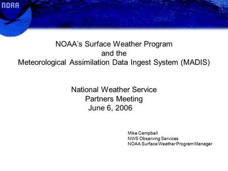 NOAA's Surface Weather Program and the Meteorological Assimilation Data Ingest System (MADIS) National Weather Service Partners Meeting June 6, 2006 Mike.
