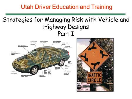 Utah Driver Education and Training Strategies for Managing Risk with Vehicle and Highway Designs Part I Source: FHWA.