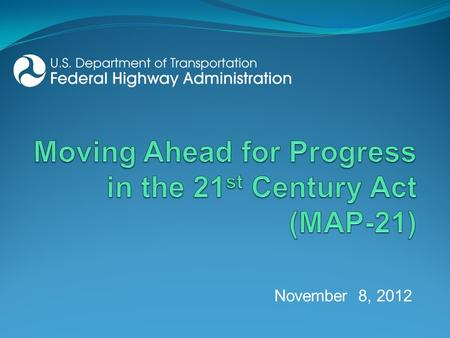 November 8, 2012. MAP-21 themes 2 Strengthens America's highway and public transportation systems Creates jobs and supports economic growth Supports the.