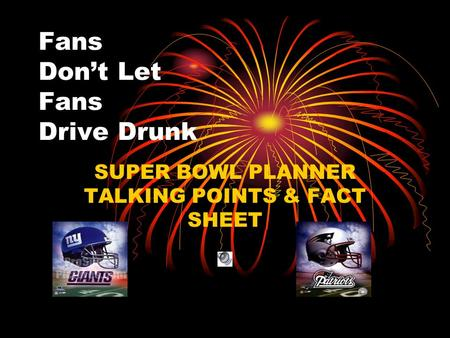 Fans Don't Let Fans Drive Drunk SUPER BOWL PLANNER TALKING POINTS & FACT SHEET.