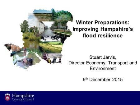 Winter Preparations: Improving Hampshire's flood resilience Stuart Jarvis, Director Economy, Transport and Environment 9 th December 2015.