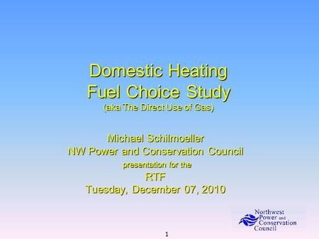 1 Domestic Heating Fuel Choice Study (aka The Direct Use of Gas) Michael Schilmoeller NW Power and Conservation Council presentation for the presentation.