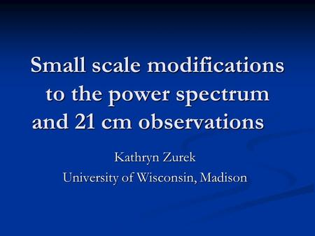 Small scale modifications to the power spectrum and 21 cm observations Kathryn Zurek University of Wisconsin, Madison.