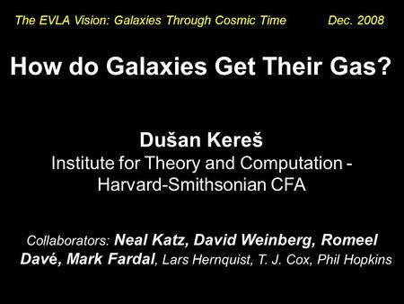 How do Galaxies Get Their Gas? Dušan Kereš Institute for Theory and Computation - Harvard-Smithsonian CFA Collaborators: Neal Katz, David Weinberg, Romeel.