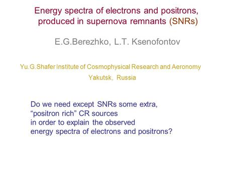 E.G.Berezhko, L.T. Ksenofontov Yu.G.Shafer Institute of Cosmophysical Research and Aeronomy Yakutsk, Russia Energy spectra of electrons and positrons,