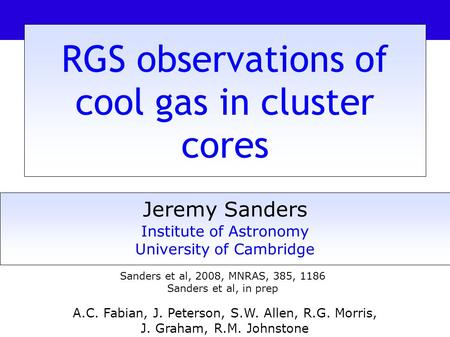 RGS observations of cool gas in cluster cores Jeremy Sanders Institute of Astronomy University of Cambridge A.C. Fabian, J. Peterson, S.W. Allen, R.G.