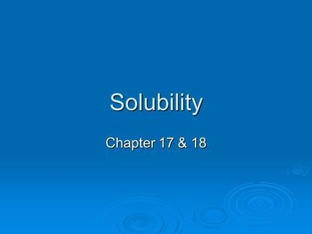 Solubility Chapter 17 & 18. Solutions  Solutions are made of a solute and a solvent.  In this chapter we are concentrating on solutions of water. 