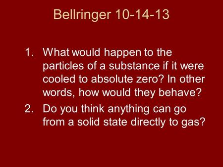 Bellringer 10-14-13 1.What would happen to the particles of a substance if it were cooled to absolute zero? In other words, how would they behave? 2.Do.
