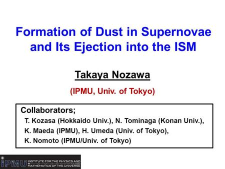 Formation of Dust in Supernovae and Its Ejection into the ISM Takaya Nozawa (IPMU, Univ. of Tokyo) Collaborators; T. Kozasa (Hokkaido Univ.), N. Tominaga.