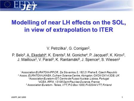 ASIPP, 24/3 20091 Modelling of near LH effects on the SOL, in view of extrapolation to ITER V. Petrzilka 1, G. Corrigan 2, P. Belo 3, A. Ekedahl 4, K.