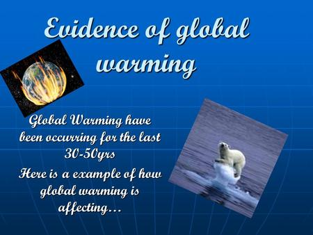 Evidence of global warming Global Warming have been occurring for the last 30-50yrs Here is a example of how global warming is affecting…