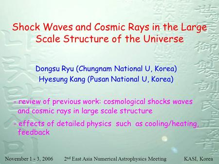 November 1 - 3, 2006 2 nd East Asia Numerical Astrophysics Meeting KASI, Korea Shock Waves and Cosmic Rays in the Large Scale Structure of the Universe.