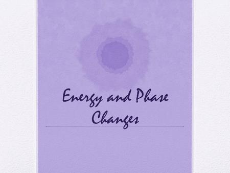 Energy and Phase Changes. Energy Requirements for State Changes To change the state of matter, energy must be added or removed.